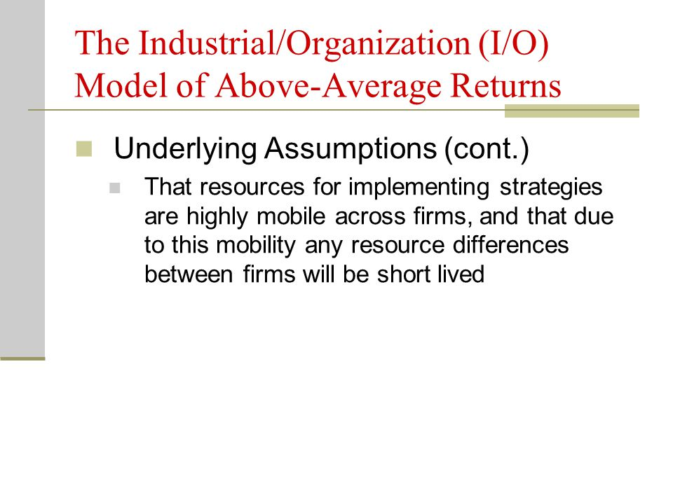 The Industrial/Organization (I/O) Model of Above-Average Returns Underlying Assumptions (cont.) That resources for implementing strategies are highly