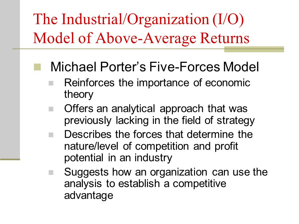 Michael Porter's Five-Forces Model Reinforces the importance of economic theory Offers an analytical approach that was previously lacking in the field