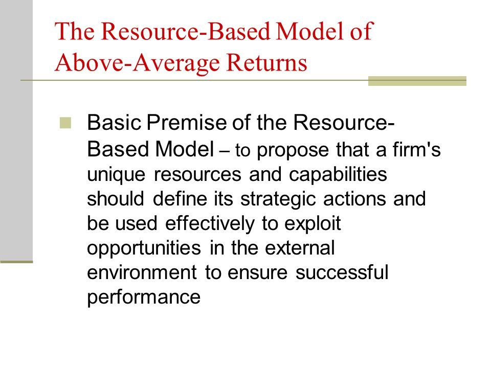 The Resource-Based Model of Above-Average Returns Basic Premise of the Resource- Based Model – to propose that a firm's unique resources and capabilit