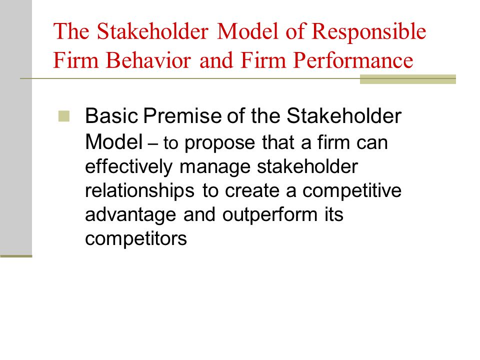 The Stakeholder Model of Responsible Firm Behavior and Firm Performance Basic Premise of the Stakeholder Model – to propose that a firm can effectivel
