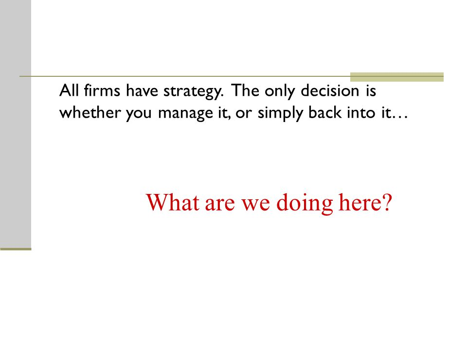What are we doing here? All firms have strategy. The only decision is whether you manage it, or simply back into it…