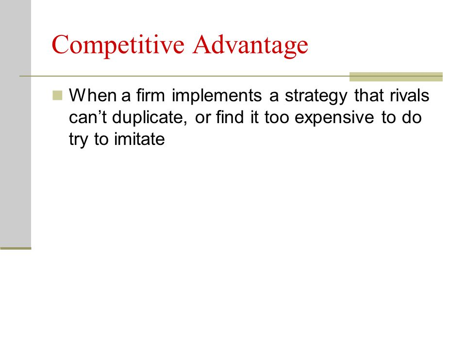 Competitive Advantage When a firm implements a strategy that rivals can't duplicate, or find it too expensive to do try to imitate