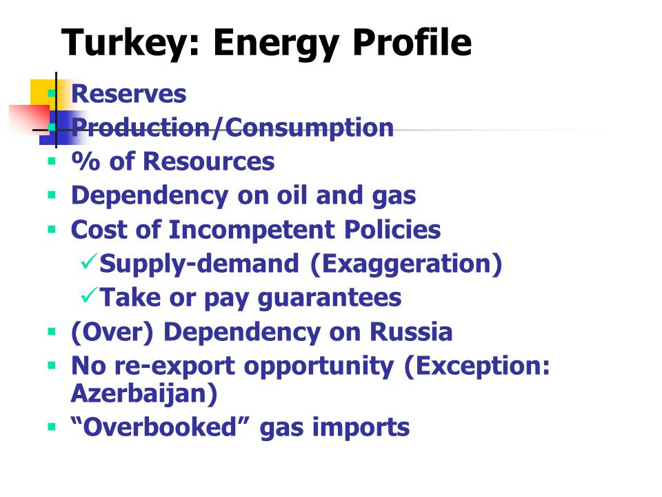 Turkey: Energy Profile  Reserves  Production/Consumption  % of Resources  Dependency on oil and gas  Cost of Incompetent Policies Supply-demand (Exaggeration) Take or pay guarantees  (Over) Dependency on Russia  No re-export opportunity (Exception: Azerbaijan)  Overbooked gas imports