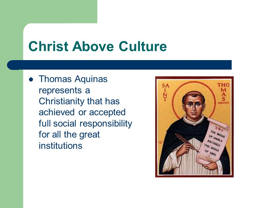 Christ Above Culture Thomas Aquinas represents a Christianity that has achieved or accepted full social responsibility for all the great institutions
