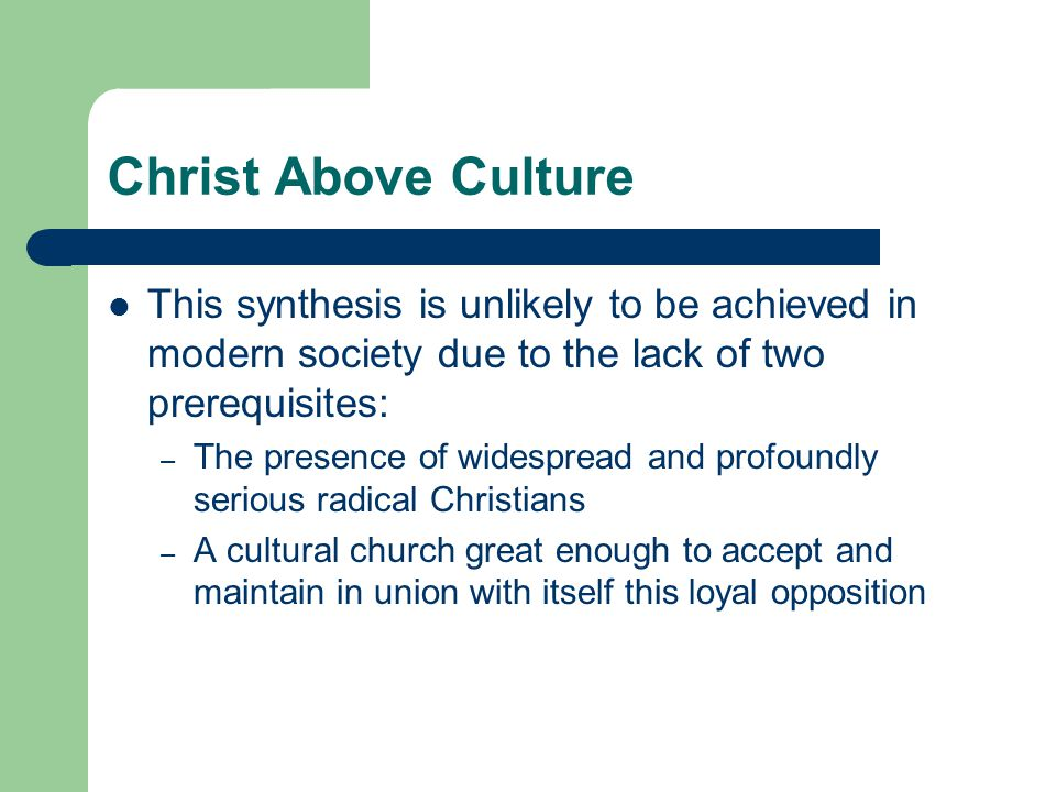 Christ Above Culture This synthesis is unlikely to be achieved in modern society due to the lack of two prerequisites: – The presence of widespread and profoundly serious radical Christians – A cultural church great enough to accept and maintain in union with itself this loyal opposition