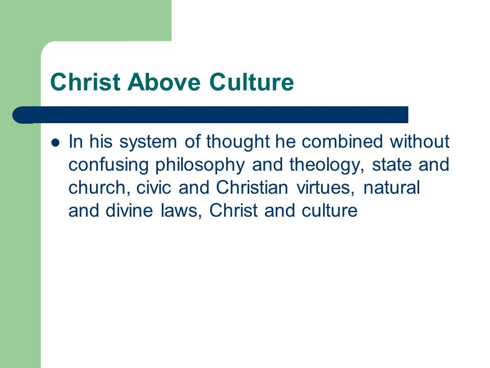 Christ Above Culture In his system of thought he combined without confusing philosophy and theology, state and church, civic and Christian virtues, natural and divine laws, Christ and culture