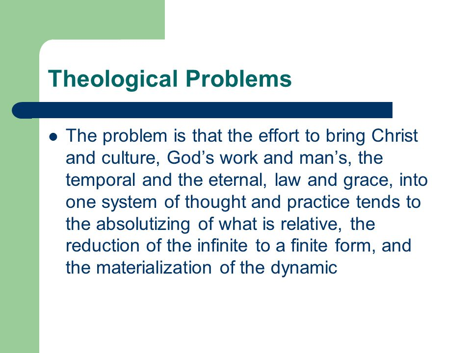 Theological Problems The problem is that the effort to bring Christ and culture, God's work and man's, the temporal and the eternal, law and grace, into one system of thought and practice tends to the absolutizing of what is relative, the reduction of the infinite to a finite form, and the materialization of the dynamic