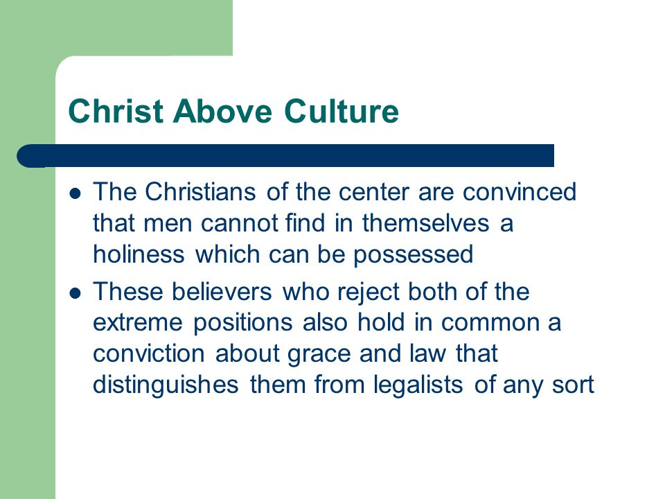 Christ Above Culture The Christians of the center are convinced that men cannot find in themselves a holiness which can be possessed These believers who reject both of the extreme positions also hold in common a conviction about grace and law that distinguishes them from legalists of any sort