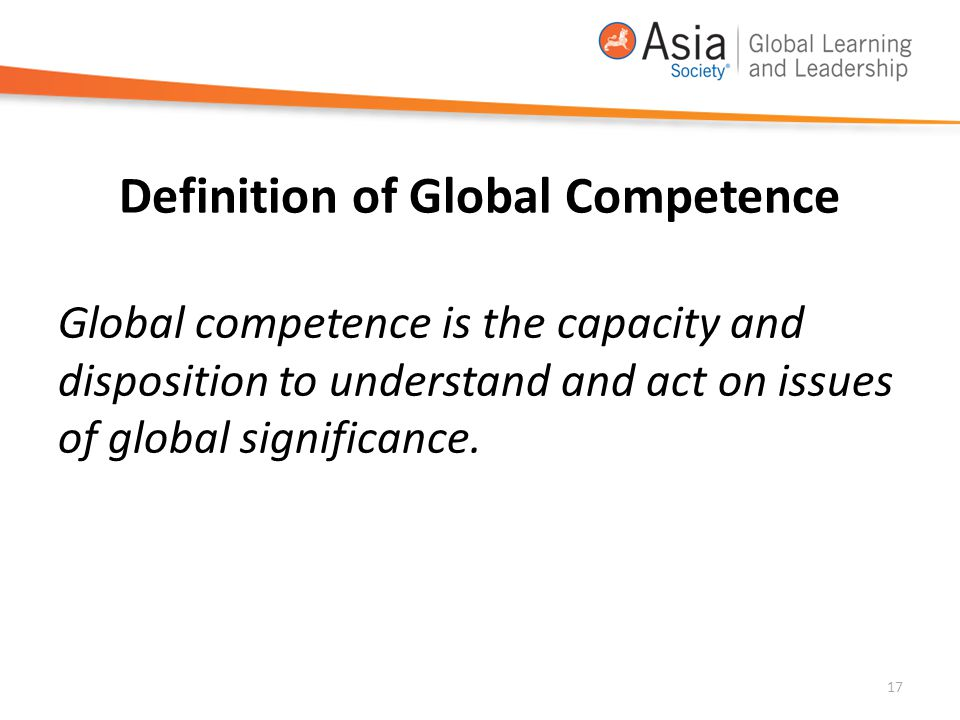 Definition of Global Competence Global competence is the capacity and disposition to understand and act on issues of global significance. 17