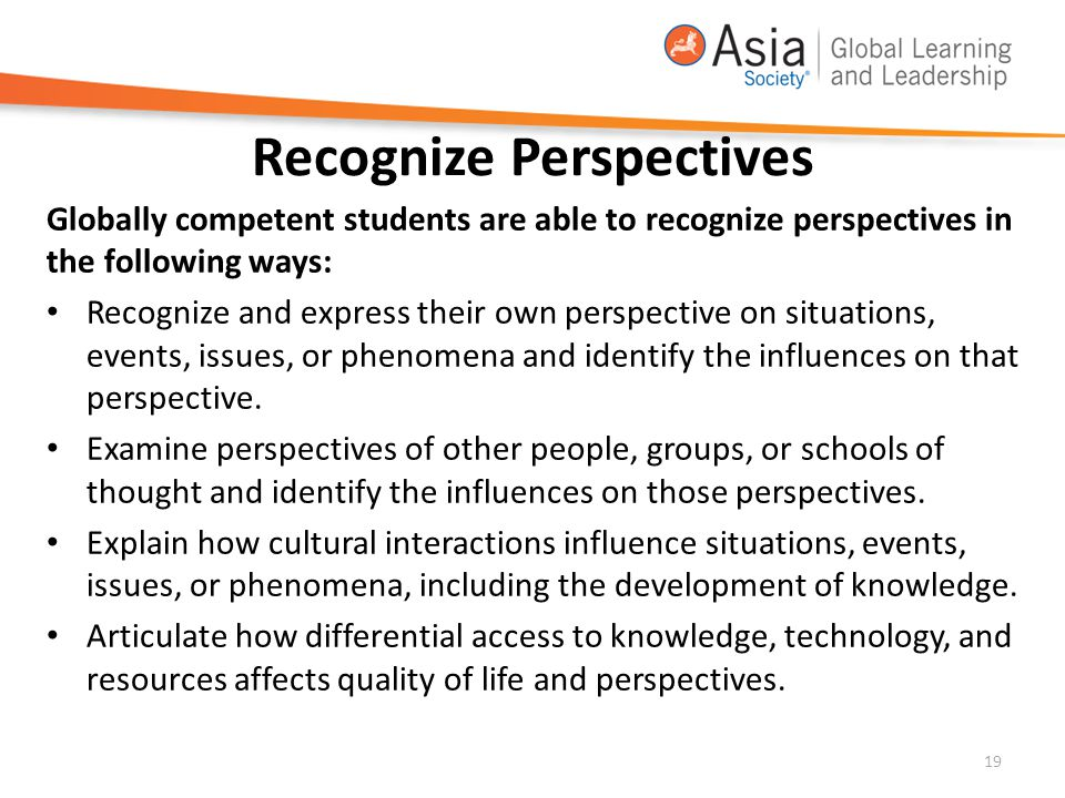 Recognize Perspectives Globally competent students are able to recognize perspectives in the following ways: Recognize and express their own perspecti