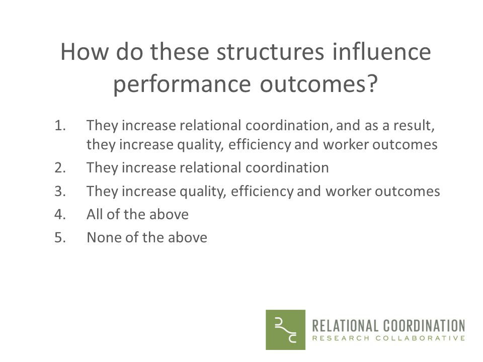How do these structures influence performance outcomes? 1.They increase relational coordination, and as a result, they increase quality, efficiency an