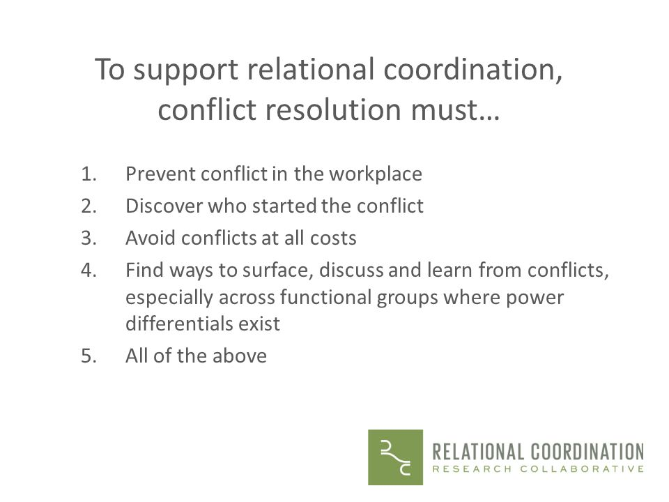 To support relational coordination, conflict resolution must… 1.Prevent conflict in the workplace 2.Discover who started the conflict 3.Avoid conflict