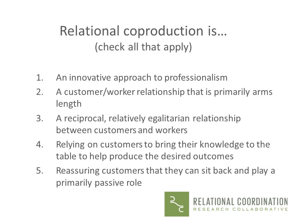 Relational coproduction is… (check all that apply) 1.An innovative approach to professionalism 2.A customer/worker relationship that is primarily arms