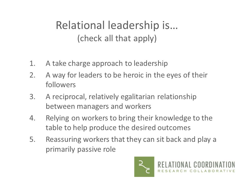 Relational leadership is… (check all that apply) 1.A take charge approach to leadership 2.A way for leaders to be heroic in the eyes of their follower
