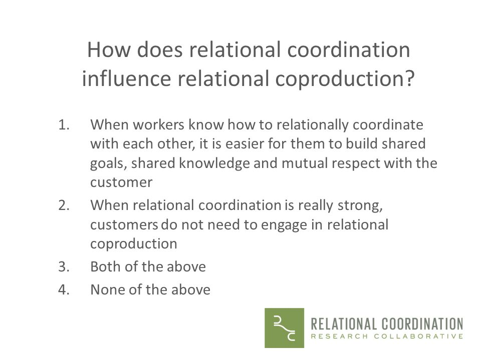 How does relational coordination influence relational coproduction? 1.When workers know how to relationally coordinate with each other, it is easier f