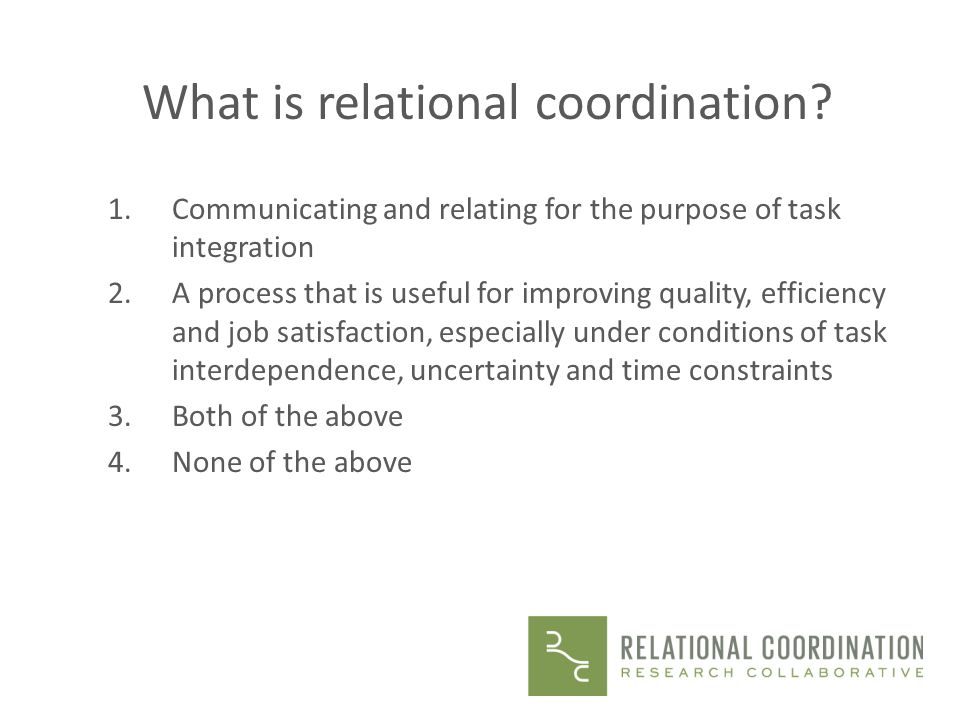 What is relational coordination? 1.Communicating and relating for the purpose of task integration 2.A process that is useful for improving quality, ef