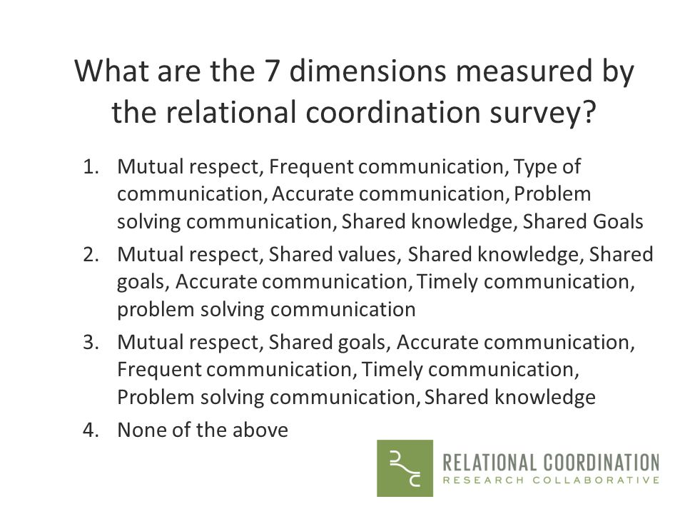 What are the 7 dimensions measured by the relational coordination survey? 1.Mutual respect, Frequent communication, Type of communication, Accurate co