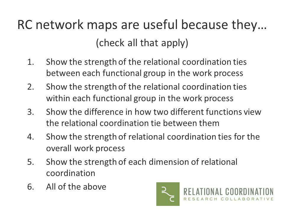 RC network maps are useful because they… (check all that apply) 1.Show the strength of the relational coordination ties between each functional group