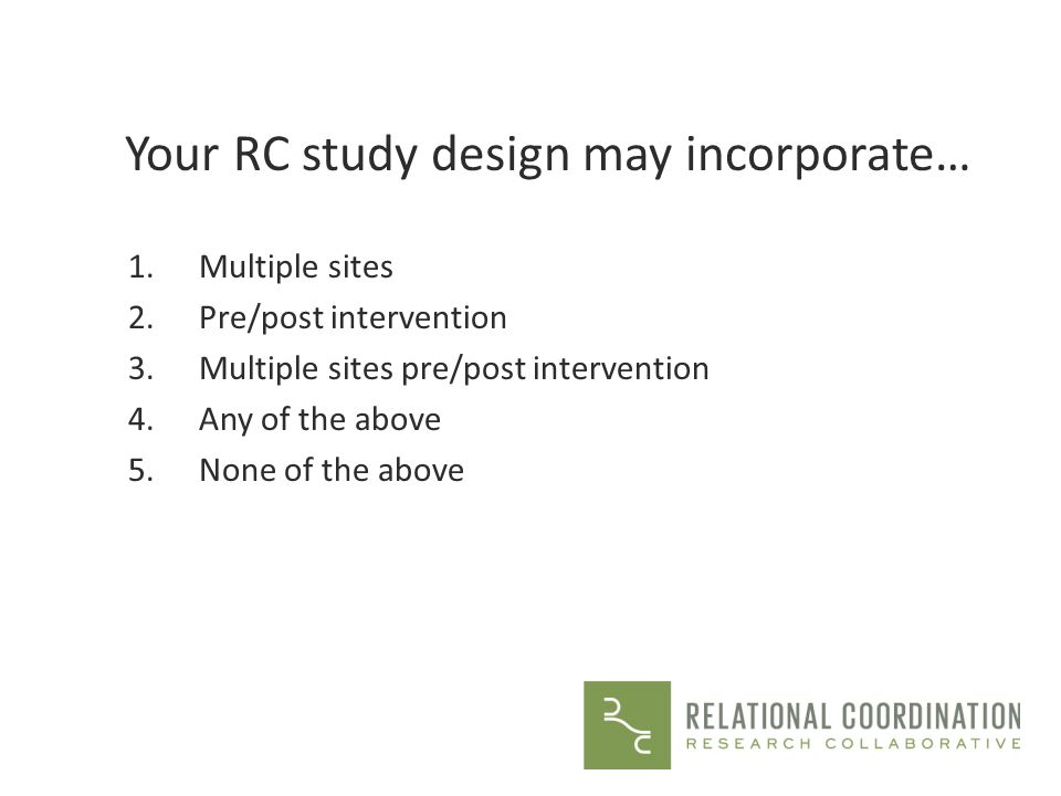 Your RC study design may incorporate… 1.Multiple sites 2.Pre/post intervention 3.Multiple sites pre/post intervention 4.Any of the above 5.None of the