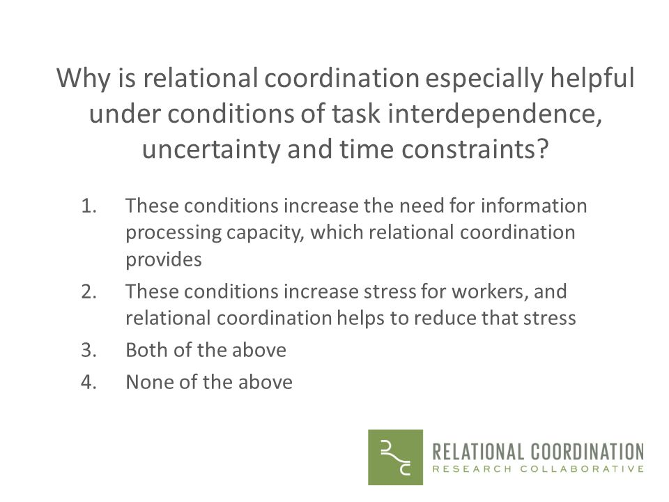 Why is relational coordination especially helpful under conditions of task interdependence, uncertainty and time constraints? 1.These conditions incre
