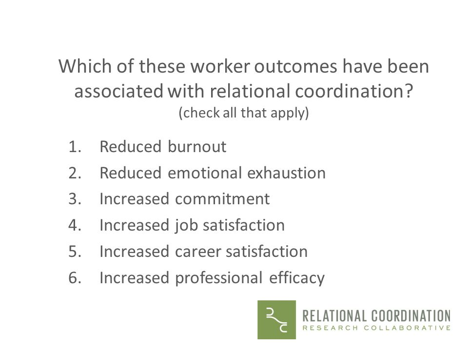 Which of these worker outcomes have been associated with relational coordination? (check all that apply) 1.Reduced burnout 2.Reduced emotional exhaust