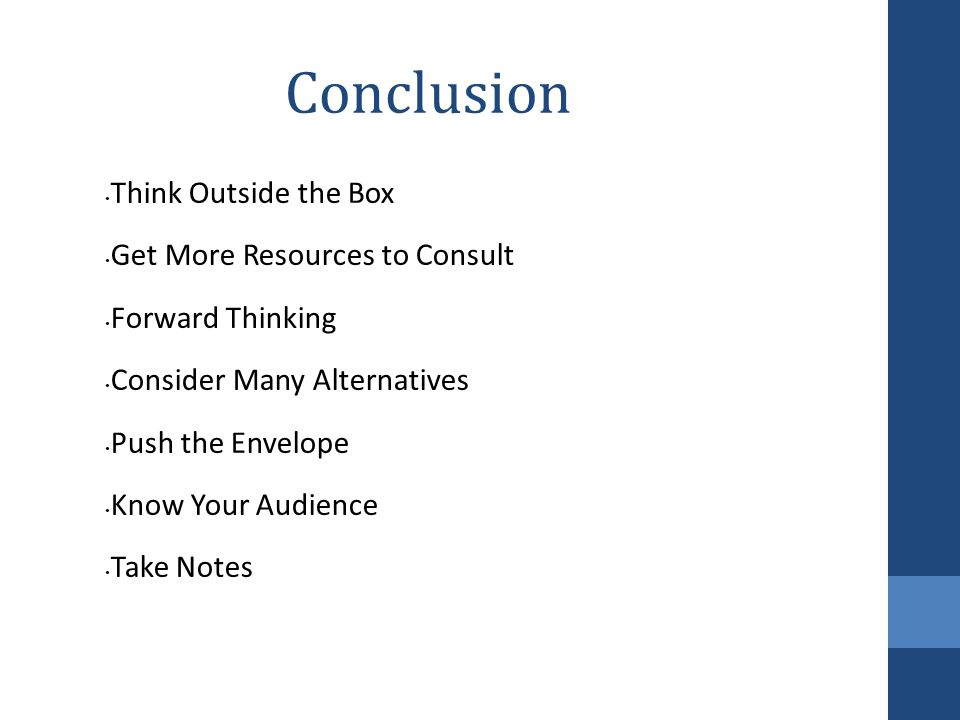 Conclusion Think Outside the Box Get More Resources to Consult Forward Thinking Consider Many Alternatives Push the Envelope Know Your Audience Take N