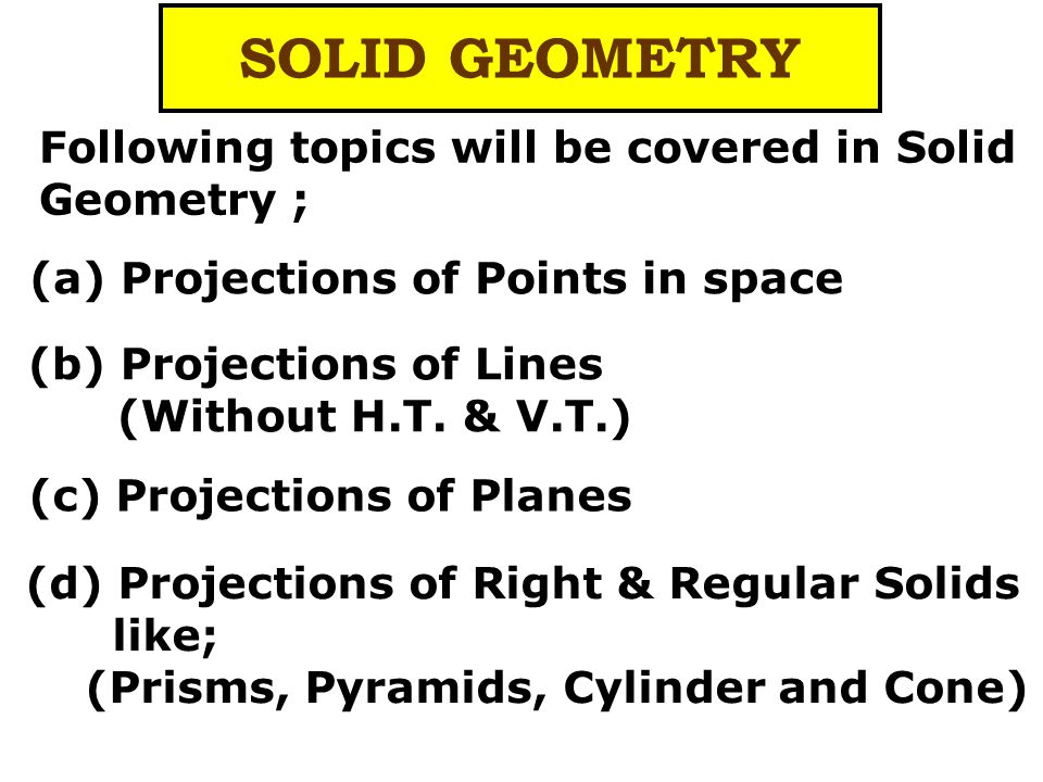 (d) Projections of Right & Regular Solids like; (Prisms, Pyramids, Cylinder and Cone) SOLID GEOMETRY Following topics will be covered in Solid Geometry ; (a) Projections of Points in space (b) Projections of Lines (Without H.T.