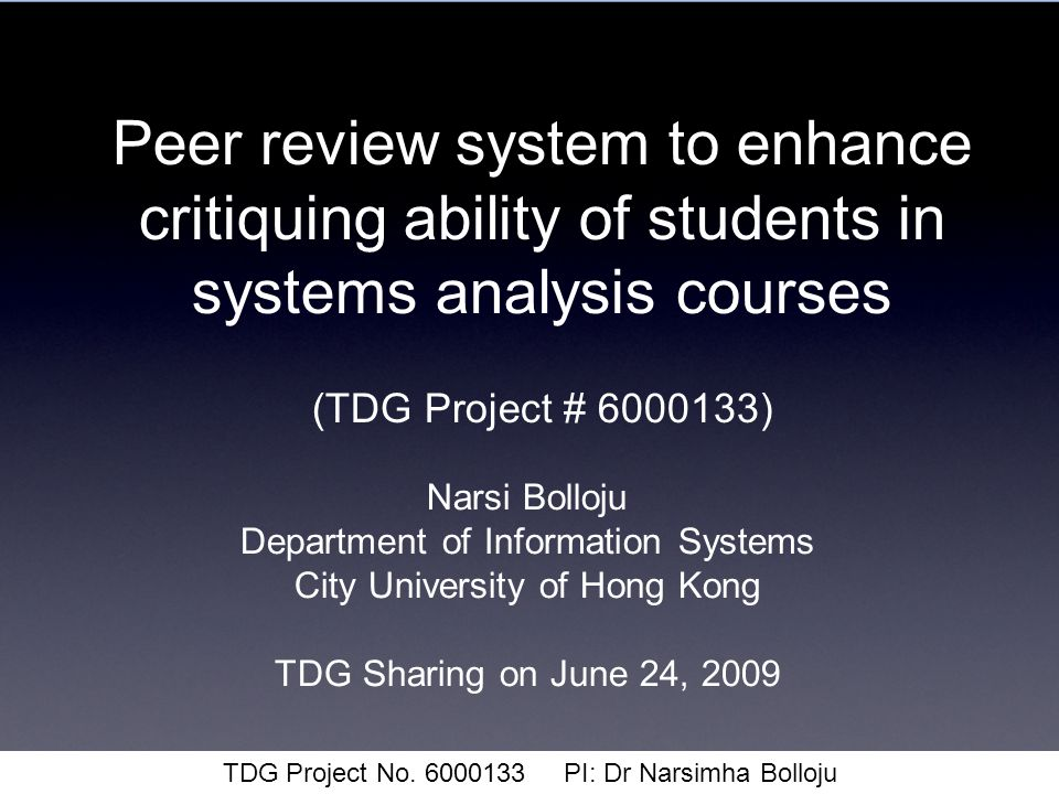 Peer review system to enhance critiquing ability of students in systems analysis courses (TDG Project # 6000133) Narsi Bolloju Department of Information Systems City University of Hong Kong TDG Sharing on June 24, 2009 TDG Project No.