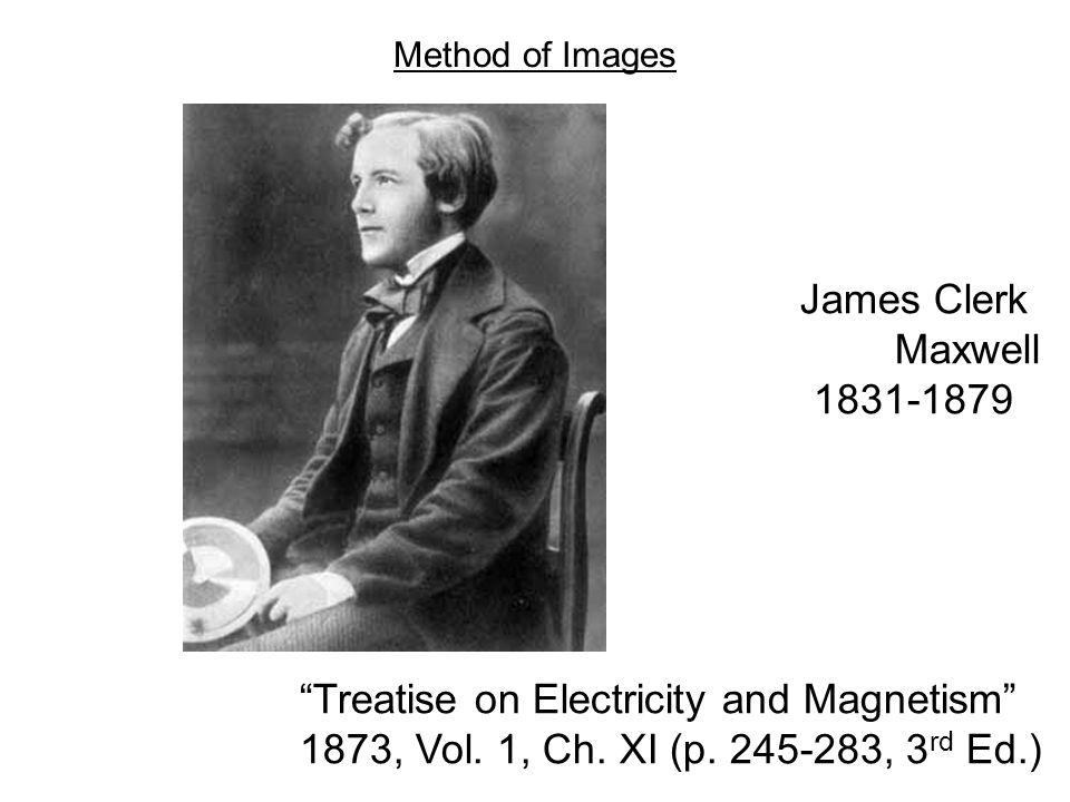 """James Clerk Maxwell 1831-1879 """"Treatise on Electricity and Magnetism"""" 1873, Vol. 1, Ch. XI (p. 245-283, 3 rd Ed.) Method of Images"""