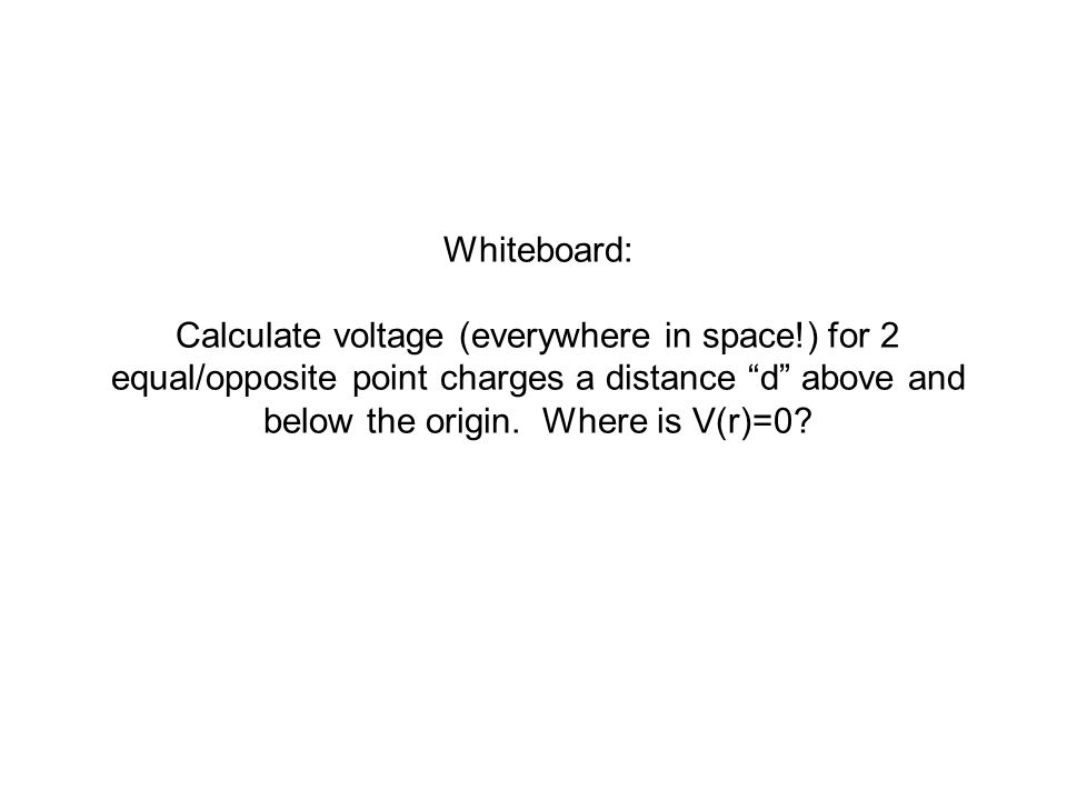 Whiteboard: Calculate voltage (everywhere in space!) for 2 equal/opposite point charges a distance d above and below the origin.