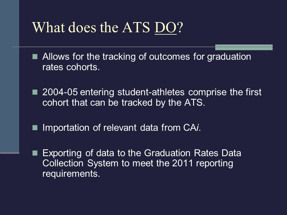 What does the ATS DO. Allows for the tracking of outcomes for graduation rates cohorts.