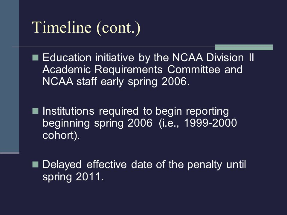 Timeline (cont.) Education initiative by the NCAA Division II Academic Requirements Committee and NCAA staff early spring 2006.