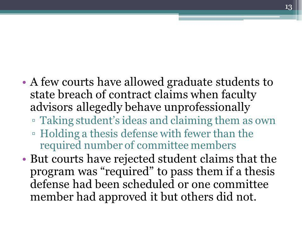 A few courts have allowed graduate students to state breach of contract claims when faculty advisors allegedly behave unprofessionally ▫Taking student's ideas and claiming them as own ▫Holding a thesis defense with fewer than the required number of committee members But courts have rejected student claims that the program was required to pass them if a thesis defense had been scheduled or one committee member had approved it but others did not.