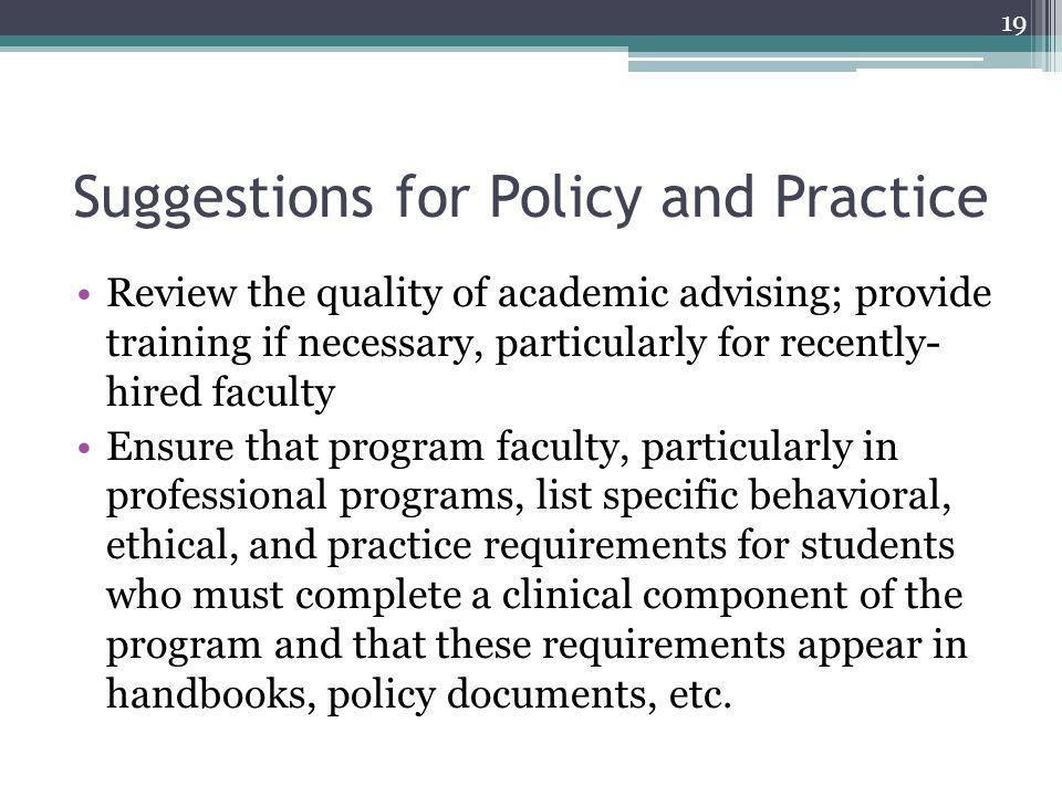 Suggestions for Policy and Practice Review the quality of academic advising; provide training if necessary, particularly for recently- hired faculty Ensure that program faculty, particularly in professional programs, list specific behavioral, ethical, and practice requirements for students who must complete a clinical component of the program and that these requirements appear in handbooks, policy documents, etc.