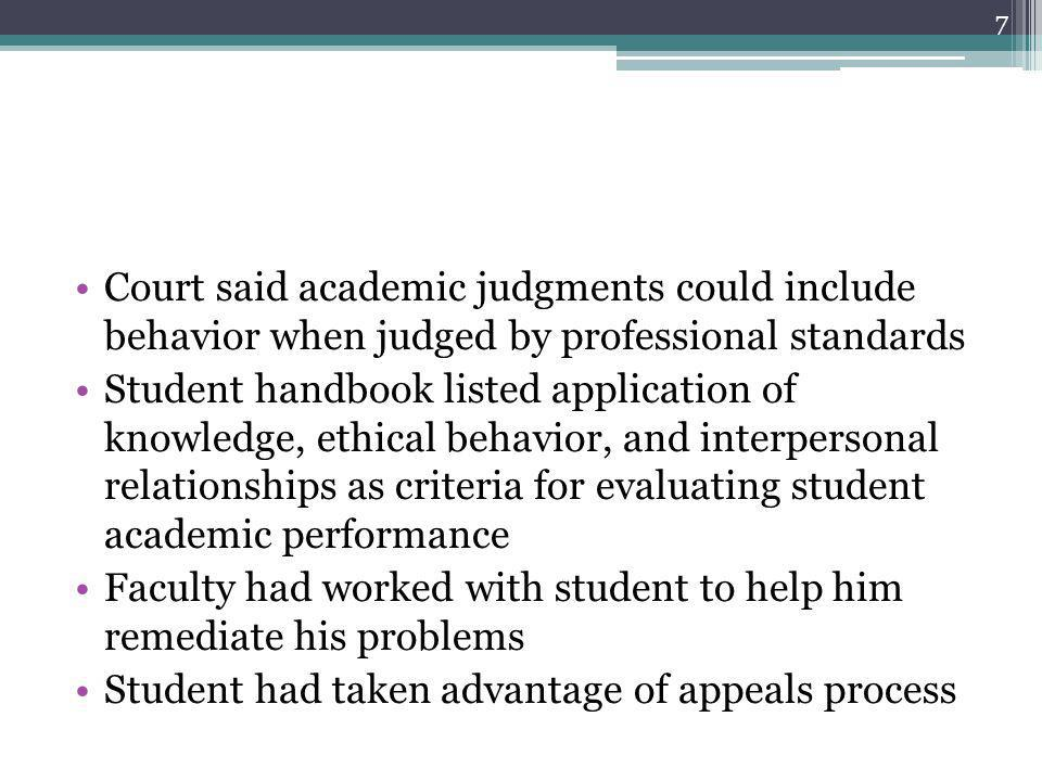 Court said academic judgments could include behavior when judged by professional standards Student handbook listed application of knowledge, ethical behavior, and interpersonal relationships as criteria for evaluating student academic performance Faculty had worked with student to help him remediate his problems Student had taken advantage of appeals process 7