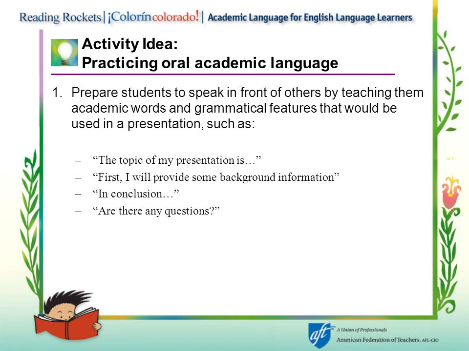 Activity Idea: Practicing oral academic language 1.Prepare students to speak in front of others by teaching them academic words and grammatical features that would be used in a presentation, such as: – The topic of my presentation is… – First, I will provide some background information – In conclusion… – Are there any questions?