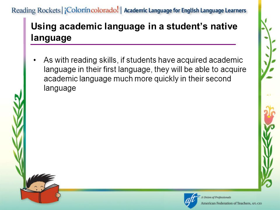 Using academic language in a student's native language As with reading skills, if students have acquired academic language in their first language, they will be able to acquire academic language much more quickly in their second language