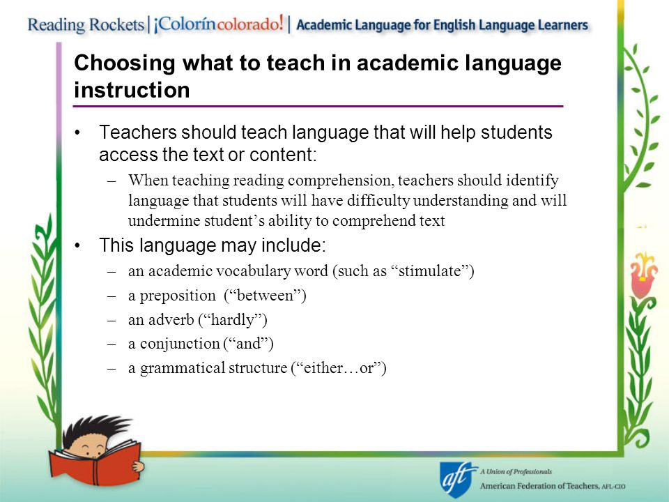 Choosing what to teach in academic language instruction Teachers should teach language that will help students access the text or content: –When teaching reading comprehension, teachers should identify language that students will have difficulty understanding and will undermine student's ability to comprehend text This language may include: –an academic vocabulary word (such as stimulate ) –a preposition ( between ) –an adverb ( hardly ) –a conjunction ( and ) –a grammatical structure ( either…or )