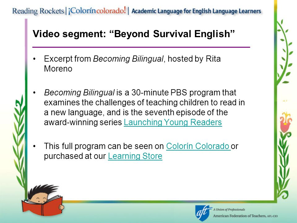 Video segment: Beyond Survival English Excerpt from Becoming Bilingual, hosted by Rita Moreno Becoming Bilingual is a 30-minute PBS program that examines the challenges of teaching children to read in a new language, and is the seventh episode of the award-winning series Launching Young ReadersLaunching Young Readers This full program can be seen on Colorín Colorado or purchased at our Learning StoreColorín Colorado Learning Store