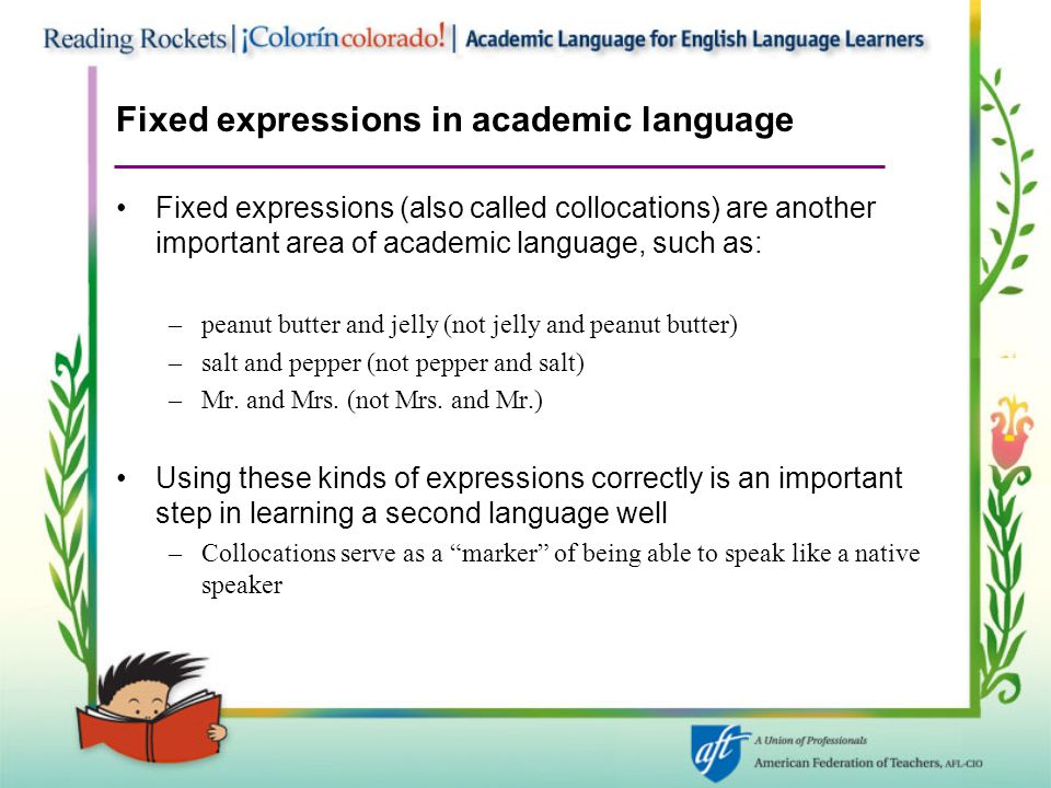 Fixed expressions in academic language Fixed expressions (also called collocations) are another important area of academic language, such as: –peanut