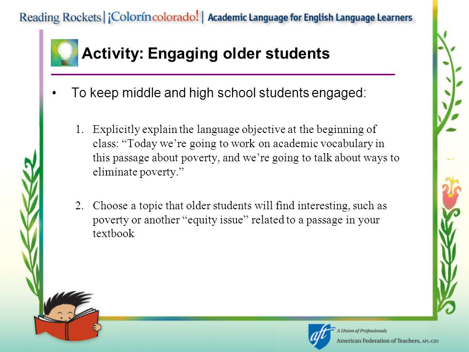 Activity: Engaging older students To keep middle and high school students engaged: 1.Explicitly explain the language objective at the beginning of class: Today we're going to work on academic vocabulary in this passage about poverty, and we're going to talk about ways to eliminate poverty. 2.