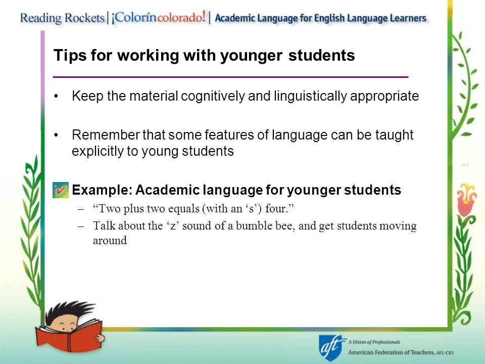 Tips for working with younger students Keep the material cognitively and linguistically appropriate Remember that some features of language can be taught explicitly to young students Example: Academic language for younger students – Two plus two equals (with an 's') four. –Talk about the 'z' sound of a bumble bee, and get students moving around