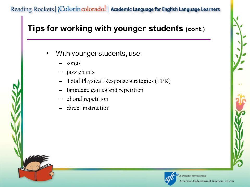 Tips for working with younger students (cont.) With younger students, use: –songs –jazz chants –Total Physical Response strategies (TPR) –language gam