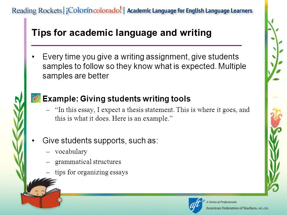 Tips for academic language and writing Every time you give a writing assignment, give students samples to follow so they know what is expected. Multip
