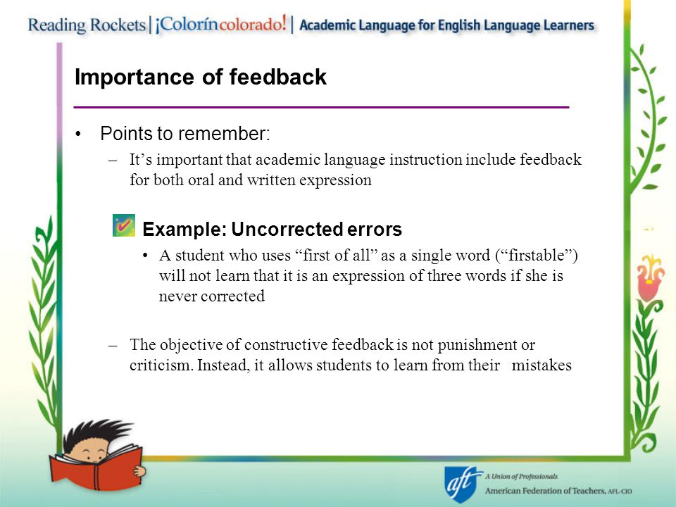 Importance of feedback Points to remember: –It's important that academic language instruction include feedback for both oral and written expression Example: Uncorrected errors A student who uses first of all as a single word ( firstable ) will not learn that it is an expression of three words if she is never corrected –The objective of constructive feedback is not punishment or criticism.