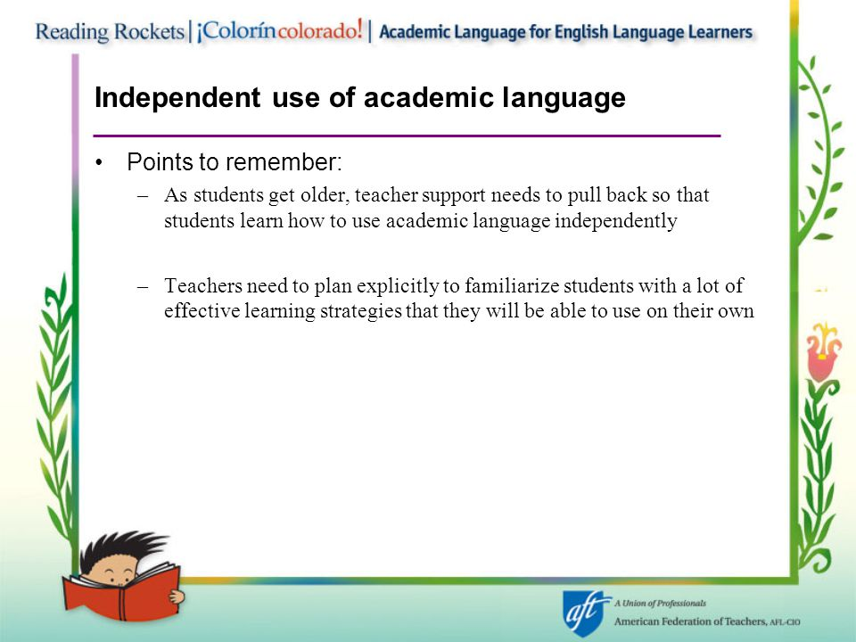 Independent use of academic language Points to remember: –As students get older, teacher support needs to pull back so that students learn how to use