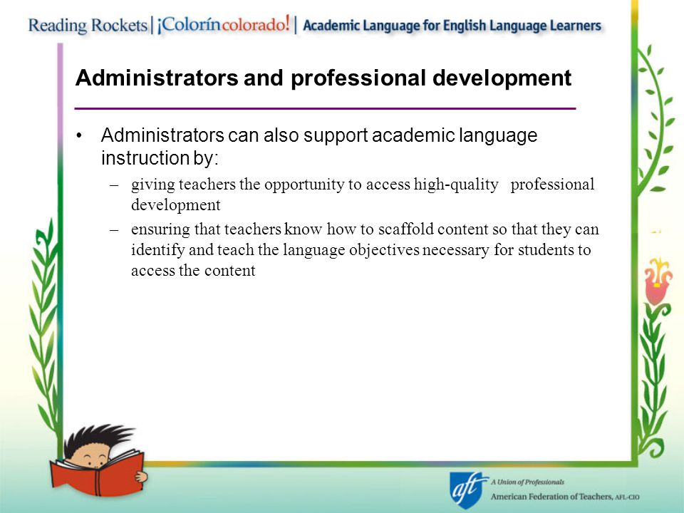 Administrators and professional development Administrators can also support academic language instruction by: –giving teachers the opportunity to acce