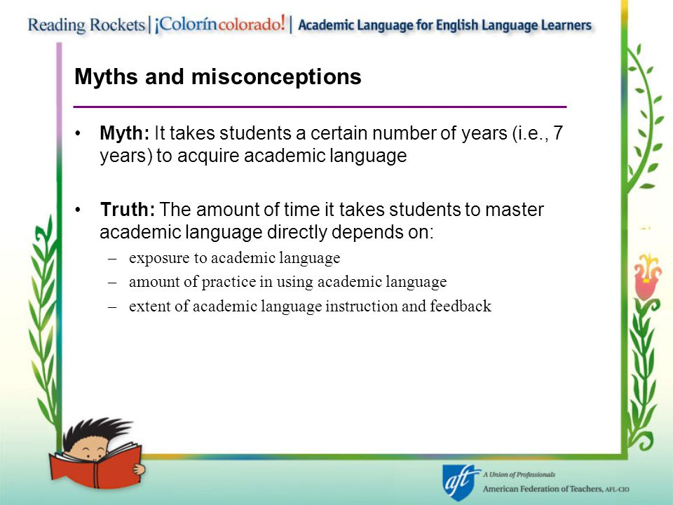 Myths and misconceptions Myth: It takes students a certain number of years (i.e., 7 years) to acquire academic language Truth: The amount of time it t