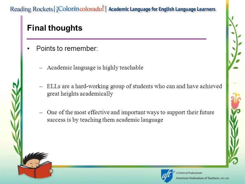 Final thoughts Points to remember: –Academic language is highly teachable –ELLs are a hard-working group of students who can and have achieved great heights academically –One of the most effective and important ways to support their future success is by teaching them academic language