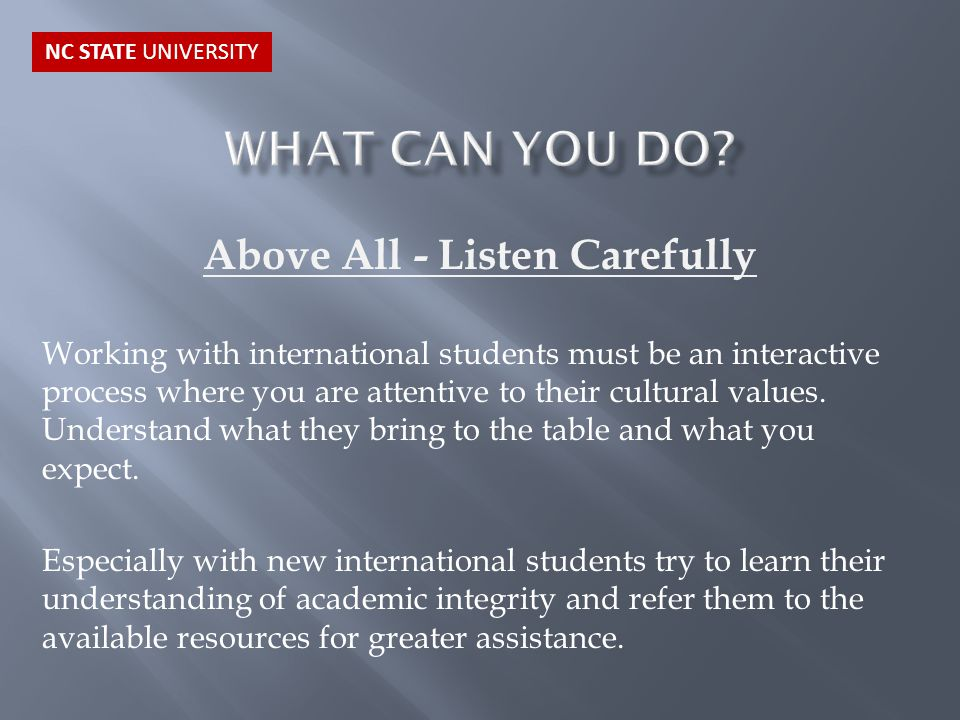 Above All - Listen Carefully Working with international students must be an interactive process where you are attentive to their cultural values. Unde